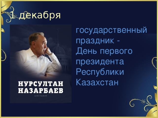 1 декабря государственный праздник - День первого президента Республики Казахстан
