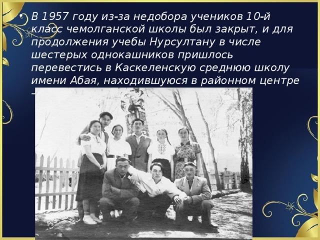 В 1957 году из-за недобора учеников 10-й класс чемолганской школы был закрыт, и для продолжения учебы Нурсултану в числе шестерых однокашников пришлось перевестись в Каскеленскую среднюю школу имени Абая, находившуюся в районном центре – селе Каскелен.