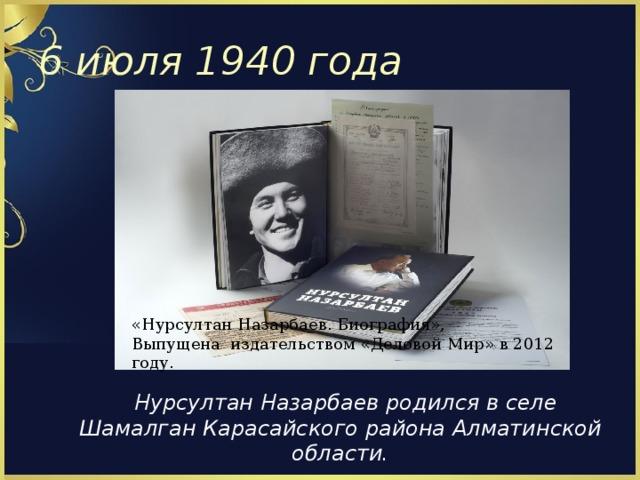 6 июля 1940 года « Нурсултан Назарбаев. Биография » , Выпущена издательством « Деловой Мир » в 2012 году.  Нурсултан Назарбаев родился в селе Шамалган Карасайского района Алматинской области.