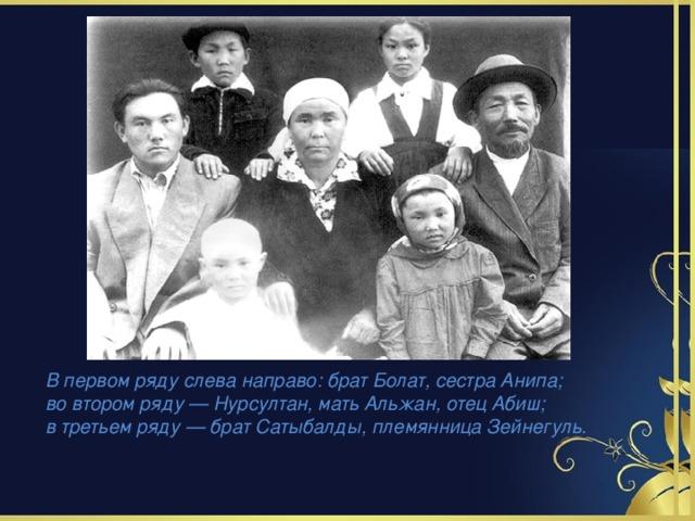 В первом ряду слева направо: брат Болат, сестра Анипа; во втором ряду — Нурсултан, мать Альжан, отец Абиш; в третьем ряду — брат Сатыбалды, племянница Зейнегуль.