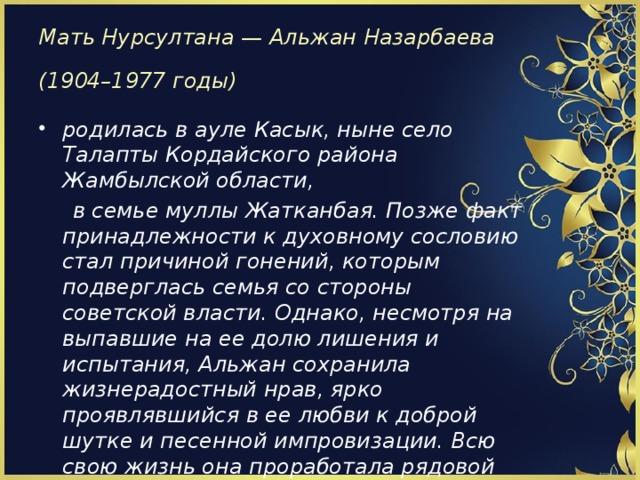 Мать Нурсултана — Альжан Назарбаева  (1904–1977 годы)  родилась в ауле Касык, ныне село Талапты Кордайского района Жамбылской области,  в семье муллы Жатканбая. Позже факт принадлежности к духовному сословию стал причиной гонений, которым подверглась семья со стороны советской власти. Однако, несмотря на выпавшие на ее долю лишения и испытания, Альжан сохранила жизнерадостный нрав, ярко проявлявшийся в ее любви к доброй шутке и песенной импровизации. Всю свою жизнь она проработала рядовой труженицей колхоза и вела домашнее хозяйство.