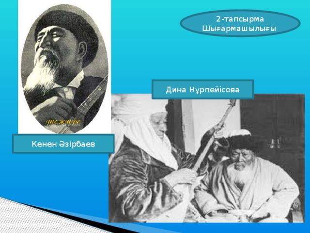 2-тапсырма Шығармашылығы Дина Нұрпейісова Кенен Әзірбаев