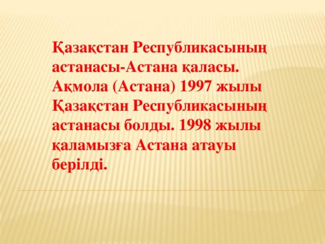 Қазақстан Республикасының астанасы-Астана қаласы. Ақмола (Астана) 1997 жылы Қазақстан Республикасының астанасы болды. 1998 жылы қаламызға Астана атауы берілді.