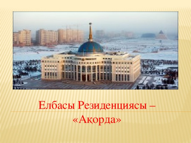 Елбасы Резиденциясы – «Ақорда»