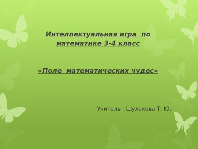 Интеллектуальная игра по математике 3-4 класс      «Поле математических чудес»     Учитель : Шулакова Т. Ю.