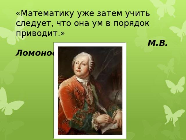 «Математику уже затем учить следует, что она ум в порядок приводит.»   М.В. Ломоносов