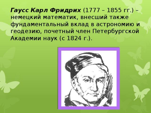 Гаусс  Карл Фридрих (1777–1855гг.) – немецкий математик, внесший также фундаментальный вклад в астрономию и геодезию, почетный член Петербургской Академии наук (с 1824г.).