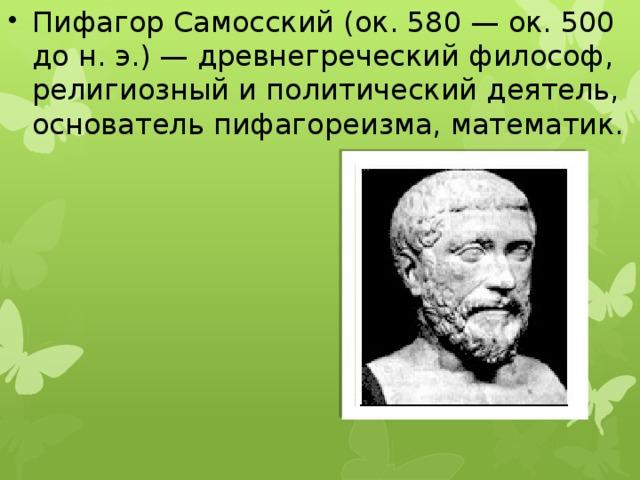 Пифагор Самосский (ок. 580 — ок. 500 до н. э.) — древнегреческий философ, религиозный и политический деятель, основатель пифагореизма, математик.