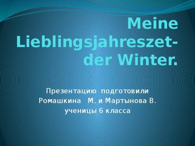 Meine Lieblingsjahreszet- der Winter. Презентацию подготовили Ромашкина М. и Мартынова В. ученицы 6 класса