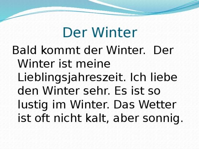 Der Winter Bald kommt der Winter. Der Winter ist meine Lieblingsjahreszeit. Ich liebe den Winter sehr. Es ist so lustig im Winter. Das Wetter ist oft nicht kalt, aber sonnig.