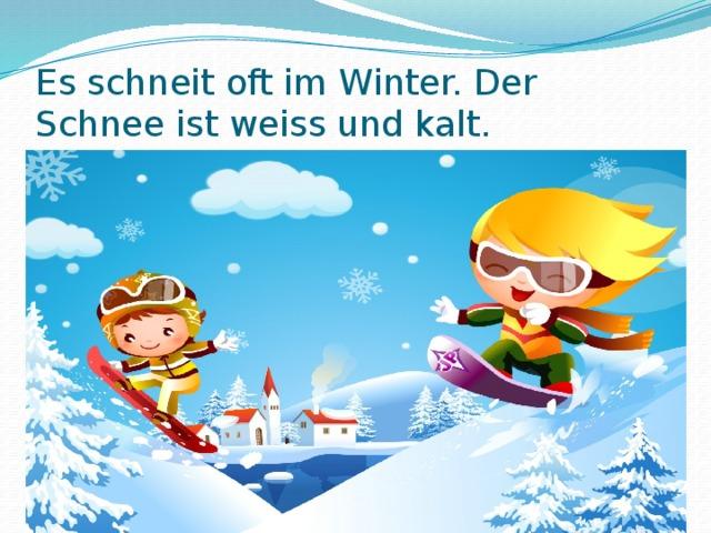 Es schneit oft im Winter. Der Schnee ist weiss und kalt.
