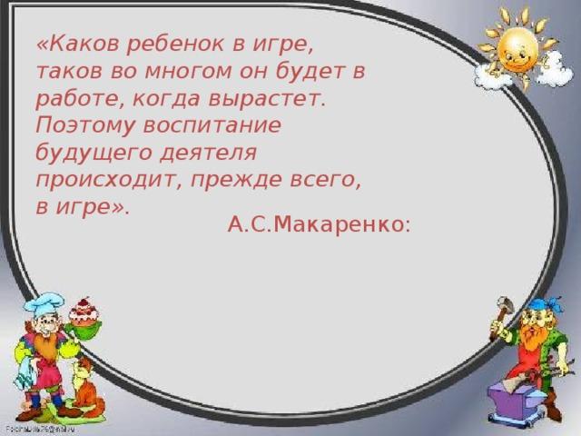 «Каков ребенок в игре, таков во многом он будет в работе, когда вырастет. Поэтому воспитание будущего деятеля происходит, прежде всего, в игре».   А.С.Макаренко: