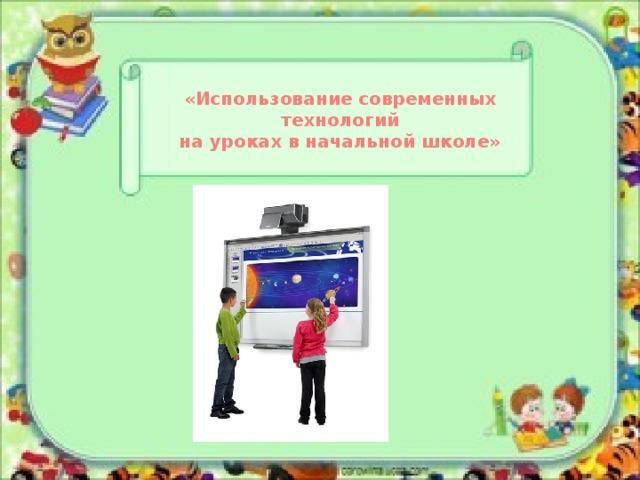 «Использование современных технологий на уроках в начальной школе»