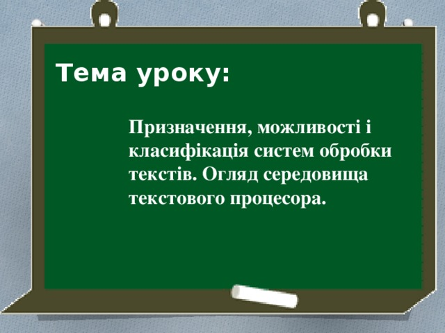 Тема уроку: Призначення, можливості і класифікація систем обробки текстів. Огляд середовища текстового процесора.