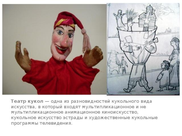 Театр кукол — одна из разновидностей кукольного вида искусства, в который входят мультипликационное и не мультипликационное анимационное киноискусство, кукольное искусство эстрады и художественные кукольные программы телевидения.