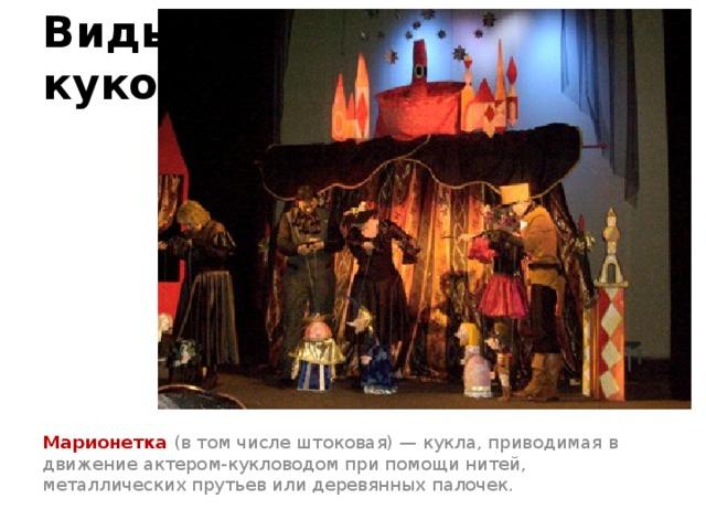 Виды кукол Марионетка (в том числе штоковая) — кукла, приводимая в движение актером-кукловодом при помощи нитей, металлических прутьев или деревянных палочек.