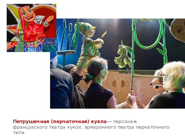 Петрушечная (перчаточная) кукла — персонаж французского театра кукол, ярмарочного театра перчаточного типа.