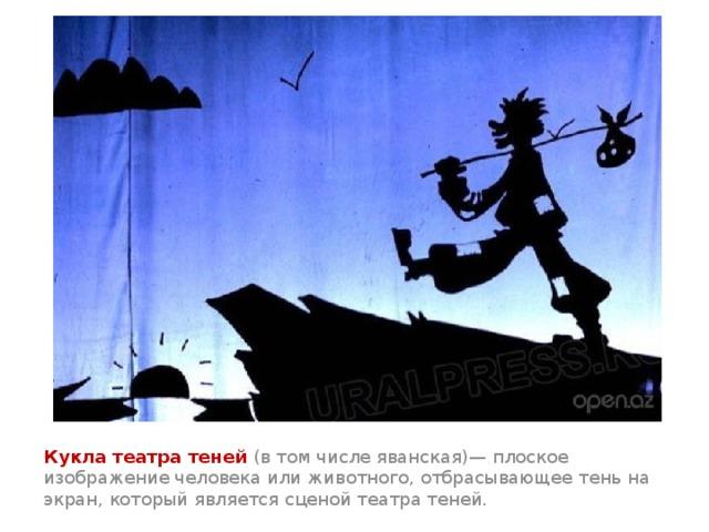 Кукла театра теней (в том числе яванская)— плоское изображение человека или животного, отбрасывающее тень на экран, который является сценой театра теней.