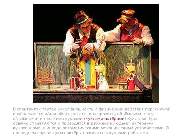 В спектаклях театра кукол внешность и физические действия персонажей изображаются и/или обозначаются, как правило, объёмными, полу объёмными) и плоскими куклами (куклами-актёрами ) Куклы-актёры обычно управляются и приводятся в движение людьми, актёрами-кукловодами, а иногда автоматическими механическими устройствами. В последнем случае куклы-актёры называются куклами-роботами.