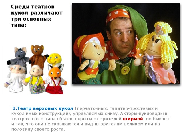 Среди театров кукол различают три основных типа:  1.Театр верховых кукол (перчаточных, гапитно-тростевых и кукол иных конструкций), управляемых снизу. Актёры-кукловоды в театрах этого типа обычно скрыты от зрителей ширмой , но бывает и так, что они не скрываются и видны зрителям целиком или на половину своего роста.