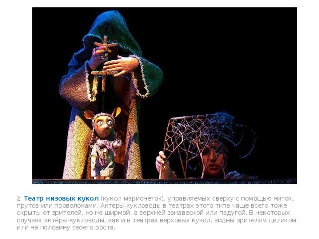 2. Театр низовых кукол (кукол-марионеток), управляемых сверху с помощью ниток, прутов или проволоками. Актёры-кукловоды в театрах этого типа чаще всего тоже скрыты от зрителей, но не ширмой, а верхней занавеской или падугой. В некоторых случаях актёры-кукловоды, как и в театрах верховых кукол, видны зрителям целиком или на половину своего роста.