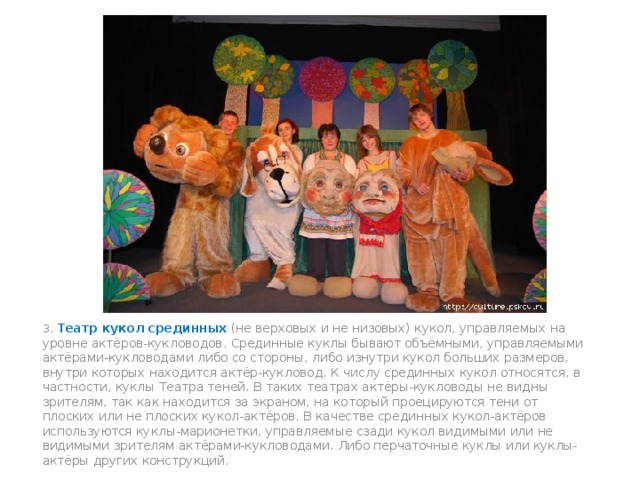 3. Театр кукол срединных (не верховых и не низовых) кукол, управляемых на уровне актёров-кукловодов. Срединные куклы бывают объёмными, управляемыми актёрами-кукловодами либо со стороны, либо изнутри кукол больших размеров, внутри которых находится актёр-кукловод. К числу срединных кукол относятся, в частности, куклы Театра теней. В таких театрах актёры-кукловоды не видны зрителям, так как находится за экраном, на который проецируются тени от плоских или не плоских кукол-актёров. В качестве срединных кукол-актёров используются куклы-марионетки, управляемые сзади кукол видимыми или не видимыми зрителям актёрами-кукловодами. Либо перчаточные куклы или куклы-актёры других конструкций.