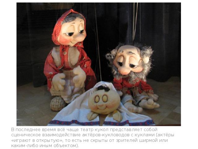 В последнее время всё чаще театр кукол представляет собой сценическое взаимодействие актёров-кукловодов с куклами (актёры «играют в открытую», то есть не скрыты от зрителей ширмой или каким-либо иным объектом).