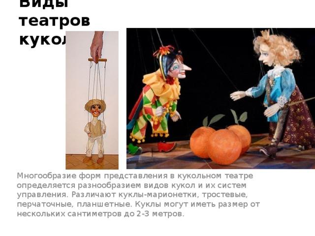 Виды театров кукол Многообразие форм представления в кукольном театре определяется разнообразием видов кукол и их систем управления. Различают куклы-марионетки, тростевые, перчаточные, планшетные. Куклы могут иметь размер от нескольких сантиметров до 2-3 метров.