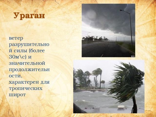 Ураган ветер разрушительной силы (более 30м\с) и значительной продолжительности, характерен для тропических широт