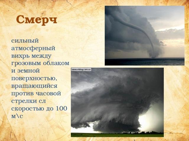 Смерч сильный атмосферный вихрь между грозовым облаком и земной поверхностью, вращающийся против часовой стрелки сл скоростью до 100 м\с