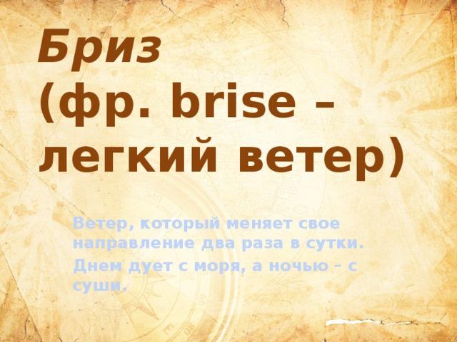 Бриз   (фр. brise –  легкий ветер) Ветер, который меняет свое направление два раза в сутки. Днем дует с моря, а ночью – с суши.