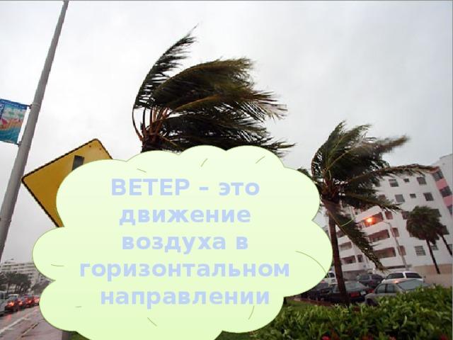 Что такое ветер? ВЕТЕР – это движение воздуха в горизонтальном направлении
