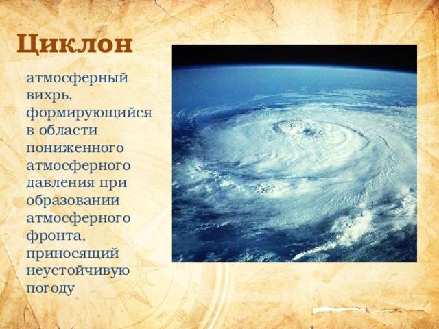 Циклон атмосферный вихрь, формирующийся в области пониженного атмосферного давления при образовании атмосферного фронта, приносящий неустойчивую погоду