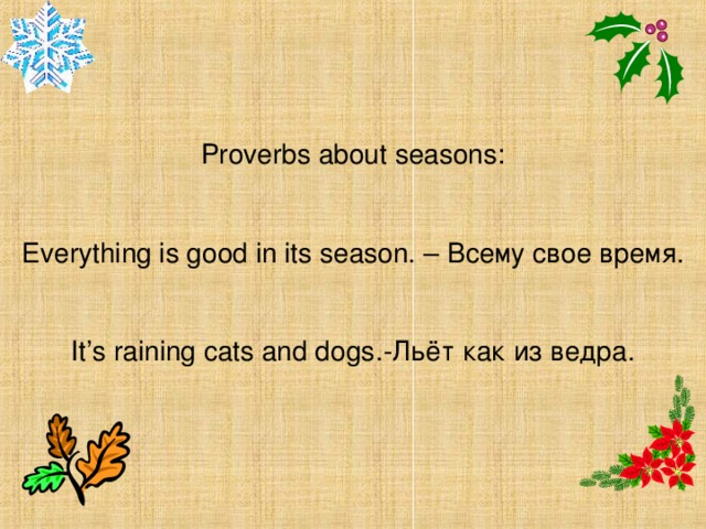 Proverbs about seasons: Everything is good in its season. – Всему свое время. It's raining cats and dogs .-Льёт как из ведра.