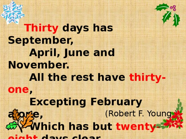 Thirty days has September,  April, June and November.  All the rest have thirty-one ,  Excepting February alone,  Which has but twenty-eight days clear,  And twenty-nine in each leap year.   (Robert F. Young.)
