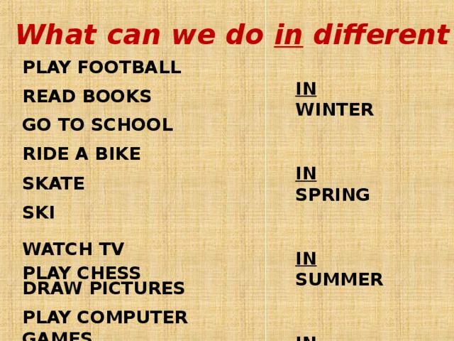 What can we do in different seasons? PLAY FOOTBALL  READ BOOKS  GO TO SCHOOL  RIDE A BIKE  SKATE  SKI   WATCH TV  DRAW PICTURES  PLAY COMPUTER GAMES   IN WINTER   IN SPRING   IN SUMMER   IN AUTUMN  PLAY CHESS