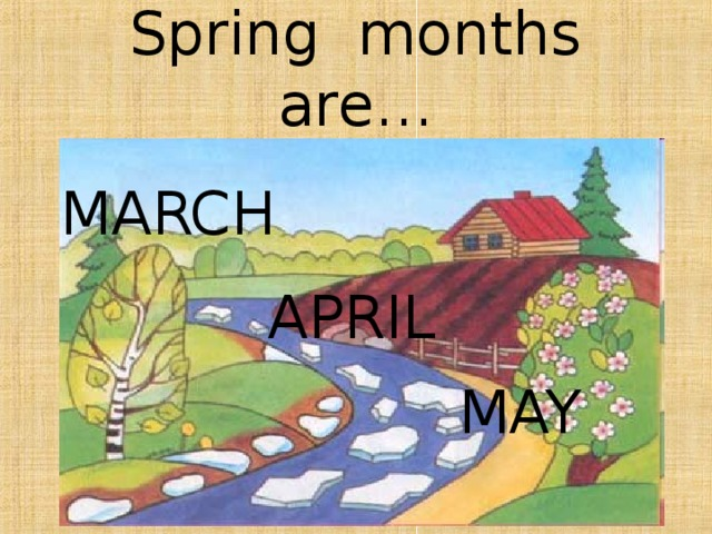 Spring months are… M ARCH A PRIL  M AY
