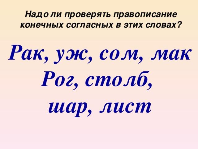 Надо ли проверять правописание конечных согласных в этих словах? Рак, уж, сом, мак Рог, столб, шар, лист