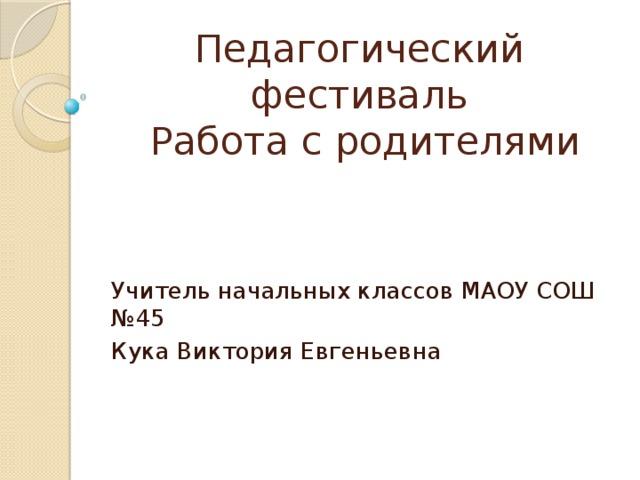Педагогический фестиваль  Работа с родителями Учитель начальных классов МАОУ СОШ №45 Кука Виктория Евгеньевна