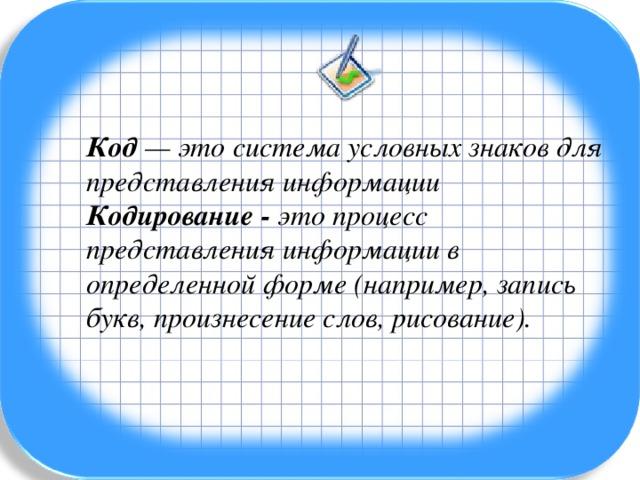 Код — это система условных знаков для представления информации Кодирование - это процесс представления информации в определенной форме (например, запись букв, произнесение слов, рисование).