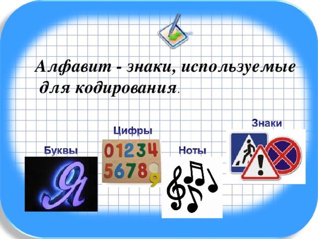 Алфавит - знаки, используемые  для кодирования .