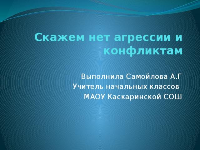 Скажем нет агрессии и конфликтам   Выполнила Самойлова А.Г Учитель начальных классов МАОУ Каскаринской СОШ