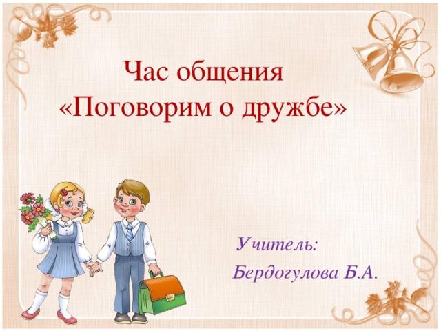 Час общения  «Поговорим о дружбе»  Учитель: Бердогулова Б.А.