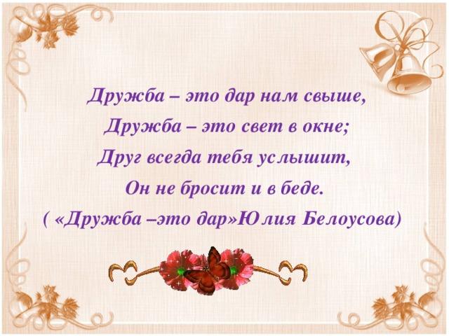 Дружба – это дар нам свыше,  Дружба – это свет в окне; Друг всегда тебя услышит, Он не бросит и в беде. ( «Дружба –это дар»Юлия Белоусова)