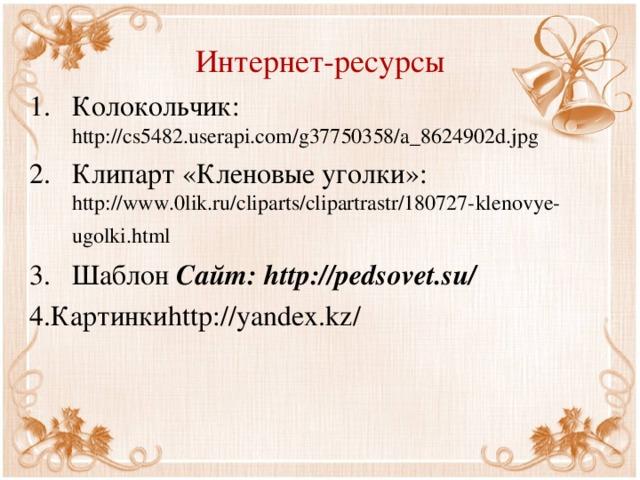 Интернет-ресурсы Колокольчик: http://cs5482.userapi.com/g37750358/a_8624902d.jpg Клипарт «Кленовые уголки»: http://www.0lik.ru/cliparts/clipartrastr/180727-klenovye-ugolki.html  Шаблон Сайт: http://pedsovet.su/ 4.Картинки http://yandex.kz/