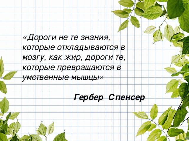«Дороги не те знания, которые откладываются в мозгу, как жир, дороги те, которые превращаются в умственные мышцы»   Гербер Спенсер