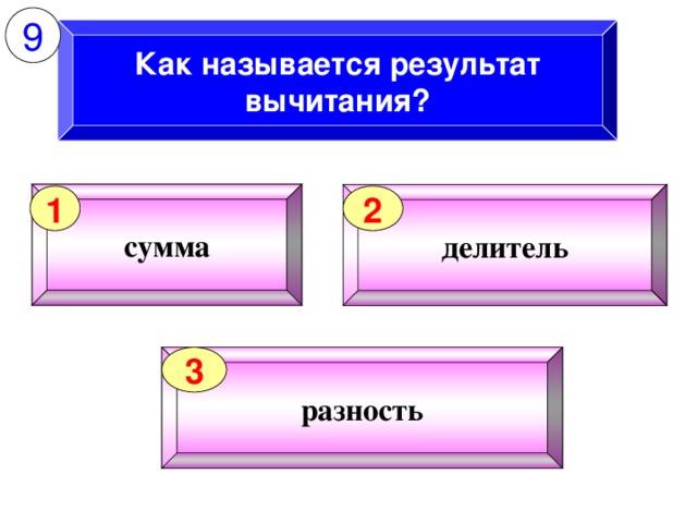 9 Как называется результат вычитания? сумма делитель 1 2 разность 3