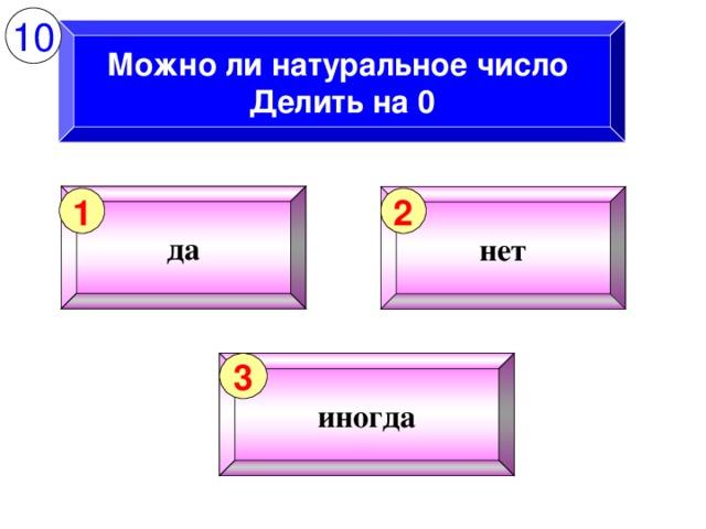 10 Можно ли натуральное число Делить на 0 да нет 1 2 иногда 3