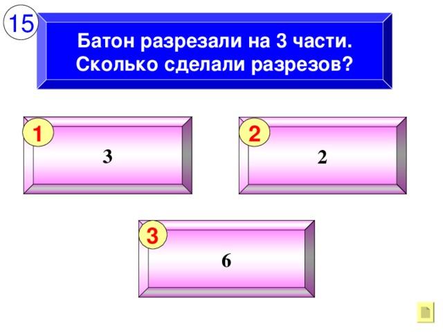 15 Батон разрезали на 3 части. Сколько сделали разрезов? 3 2 1 2 6 3