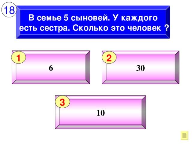 18 В семье 5 сыновей. У каждого  есть сестра. Сколько это человек ? 6 30 1 2 10 3